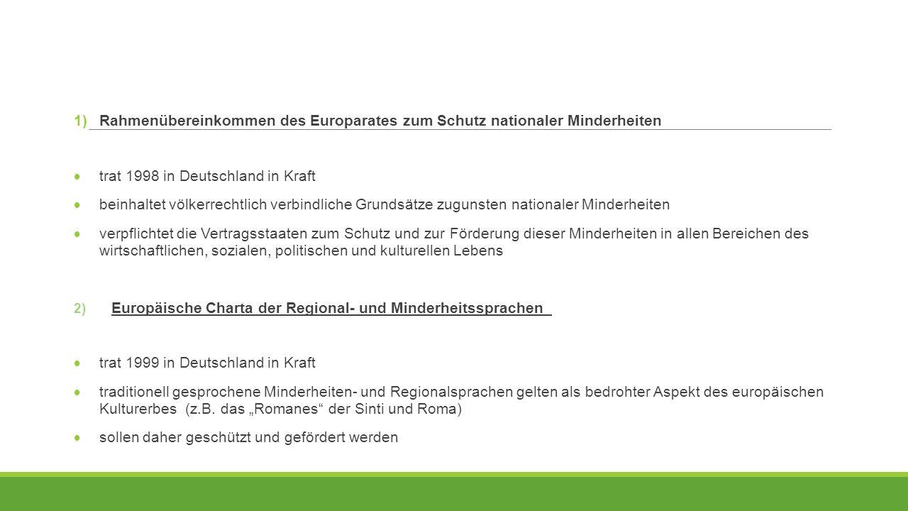 1) Rahmenübereinkommen des Europarates zum Schutz nationaler Minderheiten  trat 1998 in Deutschland in Kraft  beinhaltet völkerrechtlich verbindlich
