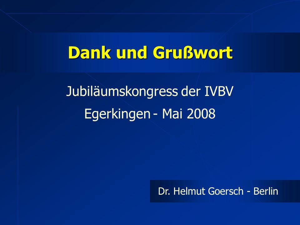 Dank und Grußwort Jubiläumskongress der IVBV Egerkingen - Mai 2008 Dr. Helmut Goersch - Berlin