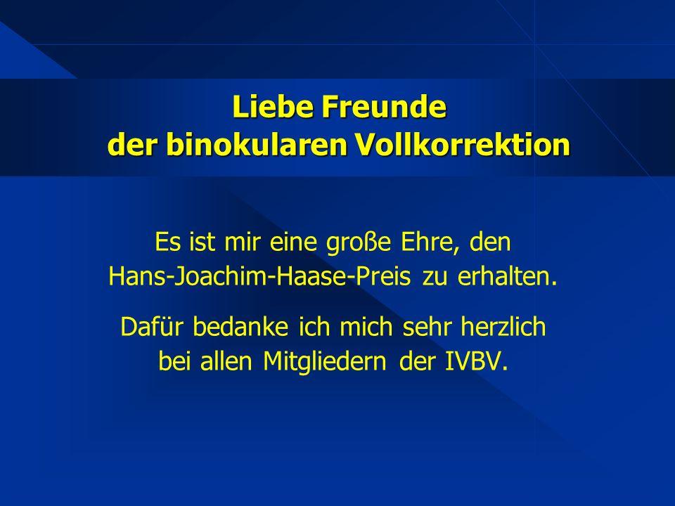 Liebe Freunde der binokularen Vollkorrektion Es ist mir eine große Ehre, den Hans-Joachim-Haase-Preis zu erhalten. Dafür bedanke ich mich sehr herzlic