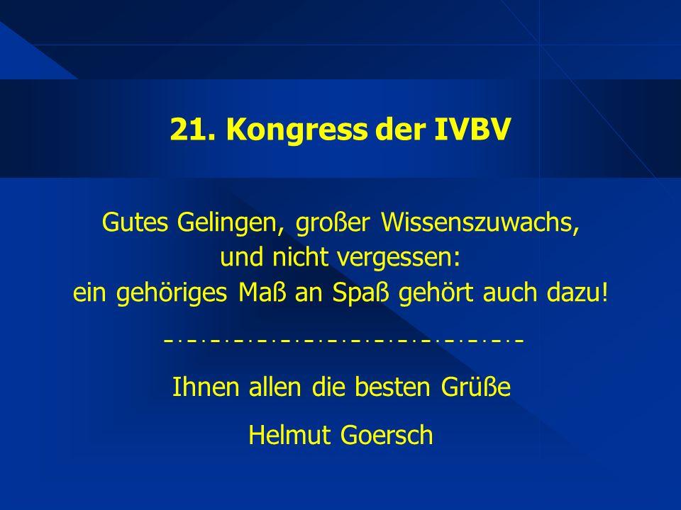 21. Kongress der IVBV Gutes Gelingen, großer Wissenszuwachs, und nicht vergessen: ein gehöriges Maß an Spaß gehört auch dazu! Ihnen allen die besten G