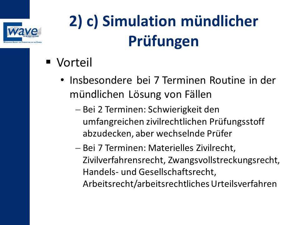 2) c) Simulation mündlicher Prüfungen  Vorteil Insbesondere bei 7 Terminen Routine in der mündlichen Lösung von Fällen  Bei 2 Terminen: Schwierigkei