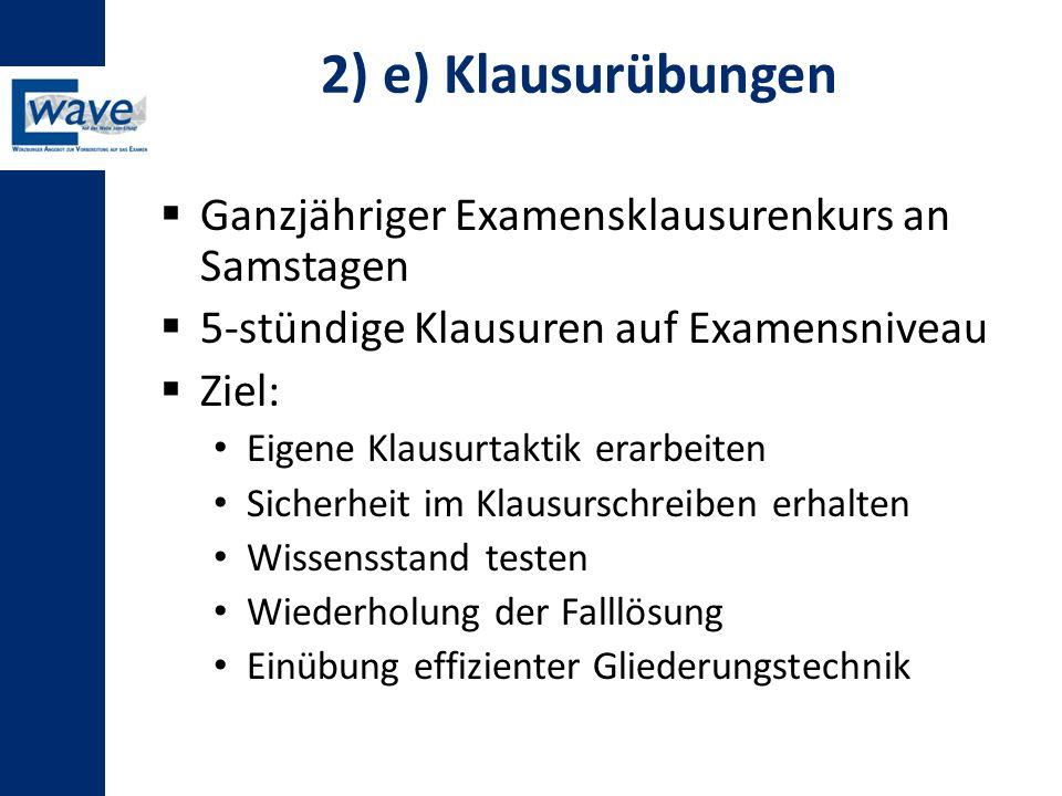 2) e) Klausurübungen  Ganzjähriger Examensklausurenkurs an Samstagen  5-stündige Klausuren auf Examensniveau  Ziel: Eigene Klausurtaktik erarbeiten