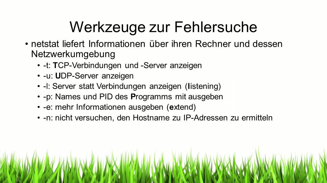 Werkzeuge zur Fehlersuche netstat liefert Informationen über ihren Rechner und dessen Netzwerkumgebung -t: TCP-Verbindungen und -Server anzeigen -u: UDP-Server anzeigen -l: Server statt Verbindungen anzeigen (listening) -p: Names und PID des Programms mit ausgeben -e: mehr Informationen ausgeben (extend) -n: nicht versuchen, den Hostname zu IP-Adressen zu ermitteln