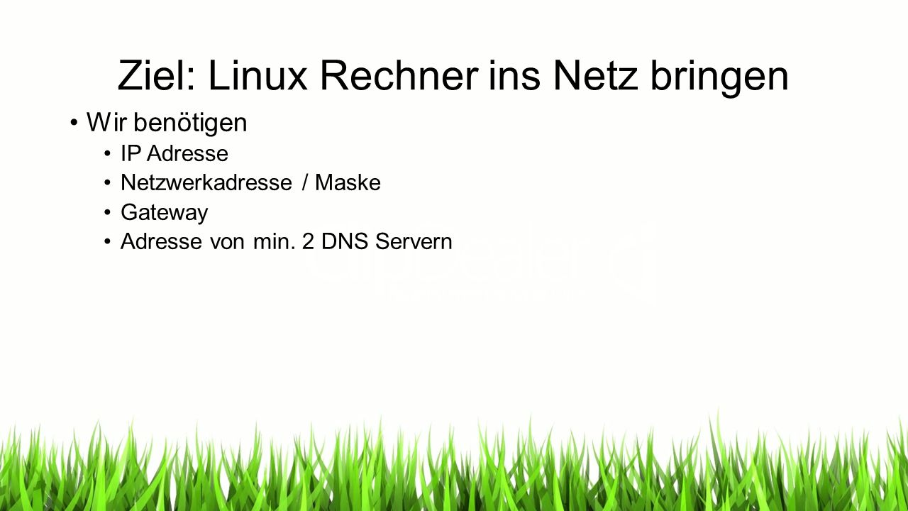 Ziel: Linux Rechner ins Netz bringen Wir benötigen IP Adresse Netzwerkadresse / Maske Gateway Adresse von min.