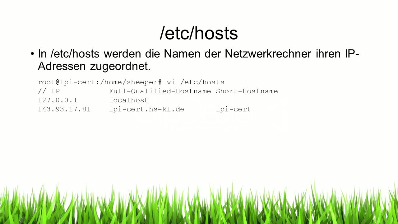 /etc/hosts In /etc/hosts werden die Namen der Netzwerkrechner ihren IP- Adressen zugeordnet. root@lpi-cert:/home/sheeper# vi /etc/hosts // IP Full-Qua