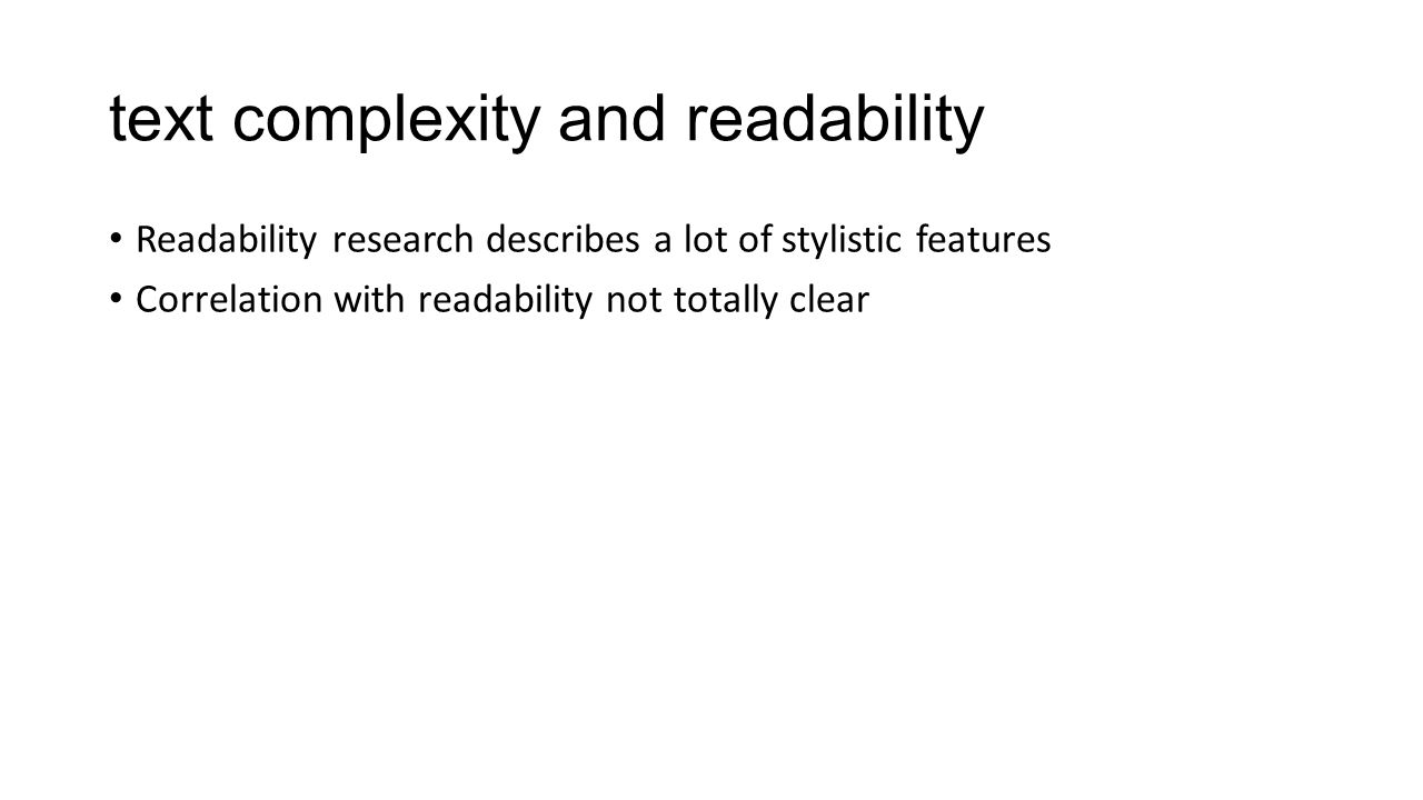 text complexity and readability Readability research describes a lot of stylistic features Correlation with readability not totally clear