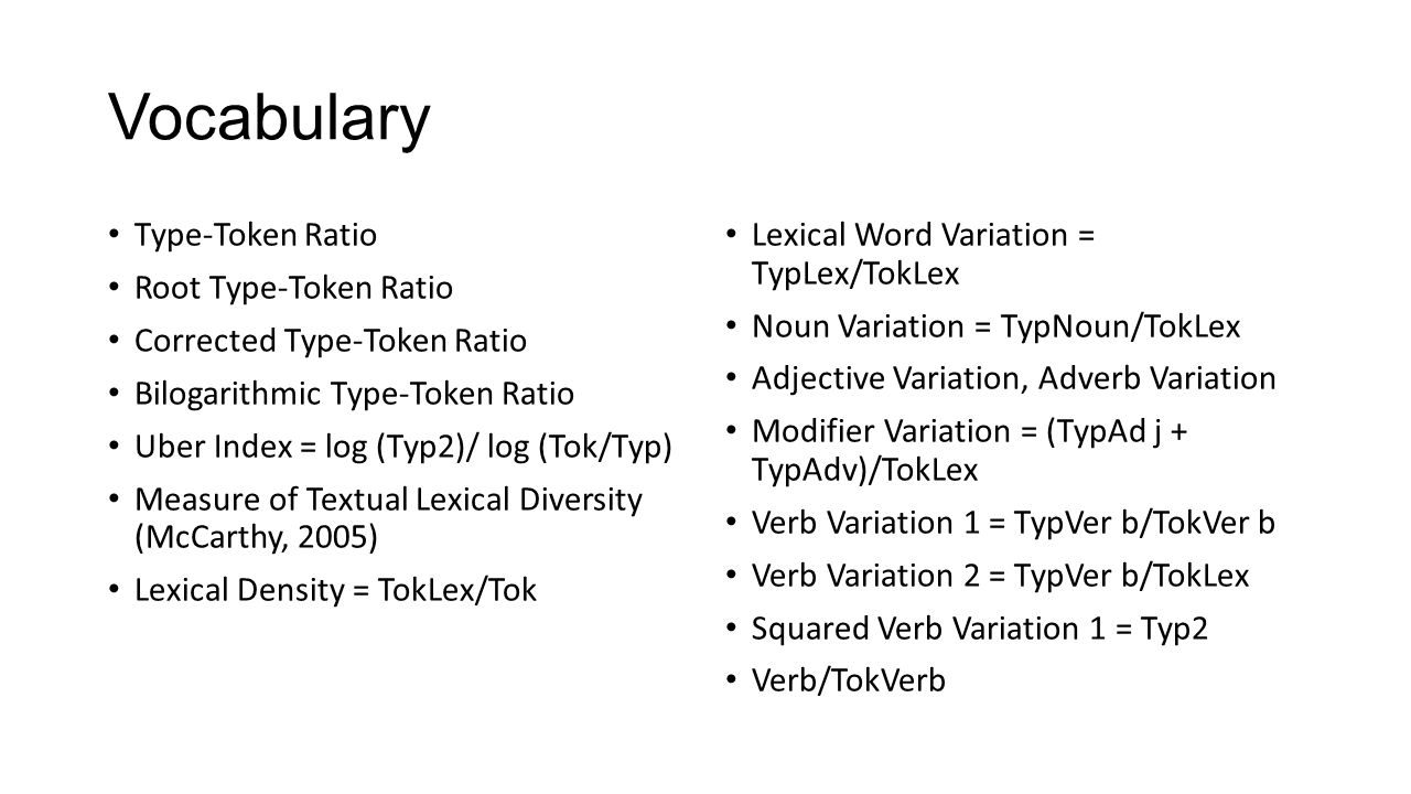 Vocabulary Type-Token Ratio Root Type-Token Ratio Corrected Type-Token Ratio Bilogarithmic Type-Token Ratio Uber Index = log (Typ2)/ log (Tok/Typ) Measure of Textual Lexical Diversity (McCarthy, 2005) Lexical Density = TokLex/Tok Lexical Word Variation = TypLex/TokLex Noun Variation = TypNoun/TokLex Adjective Variation, Adverb Variation Modifier Variation = (TypAd j + TypAdv)/TokLex Verb Variation 1 = TypVer b/TokVer b Verb Variation 2 = TypVer b/TokLex Squared Verb Variation 1 = Typ2 Verb/TokVerb