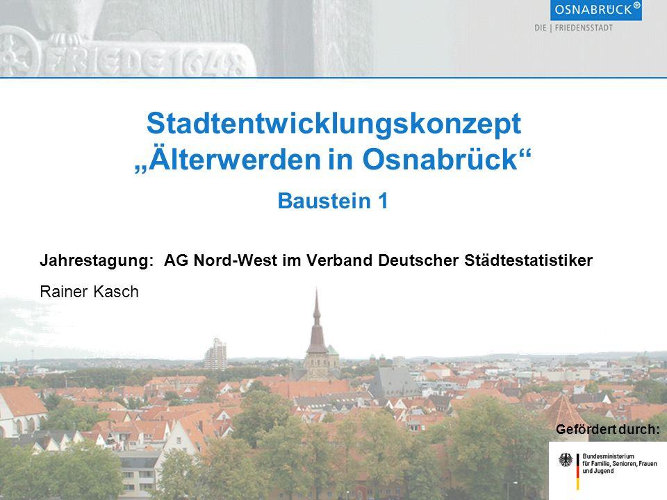 """Stadtentwicklungskonzept """"Älterwerden in Osnabrück Baustein 1 Jahrestagung: AG Nord-West im Verband Deutscher Städtestatistiker Rainer Kasch Gefördert durch:"""