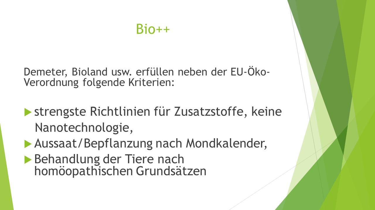 Bio++ Demeter, Bioland usw. erfüllen neben der EU-Öko- Verordnung folgende Kriterien:  strengste Richtlinien für Zusatzstoffe, keine Nanotechnologie,