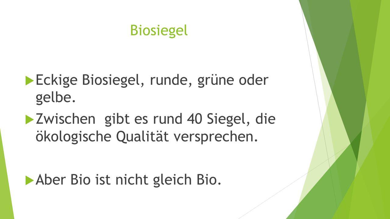 Biosiegel  Eckige Biosiegel, runde, grüne oder gelbe.  Zwischen gibt es rund 40 Siegel, die ökologische Qualität versprechen.  Aber Bio ist nicht g