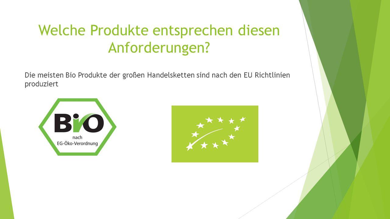 Welche Produkte entsprechen diesen Anforderungen? Die meisten Bio Produkte der großen Handelsketten sind nach den EU Richtlinien produziert