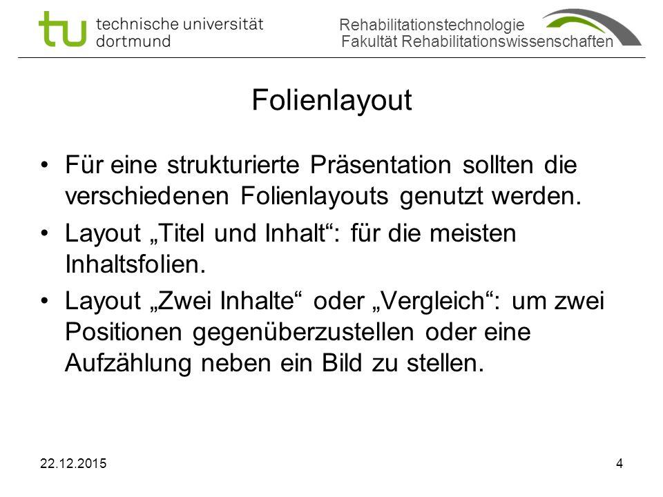 Rehabilitationstechnologie Fakultät Rehabilitationswissenschaften Folienlayout Für eine strukturierte Präsentation sollten die verschiedenen Folienlayouts genutzt werden.