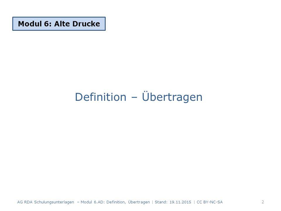 Definition – Übertragen Modul 6: Alte Drucke 2 AG RDA Schulungsunterlagen – Modul 6.AD: Definition, Übertragen | Stand: 19.11.2015 | CC BY-NC-SA