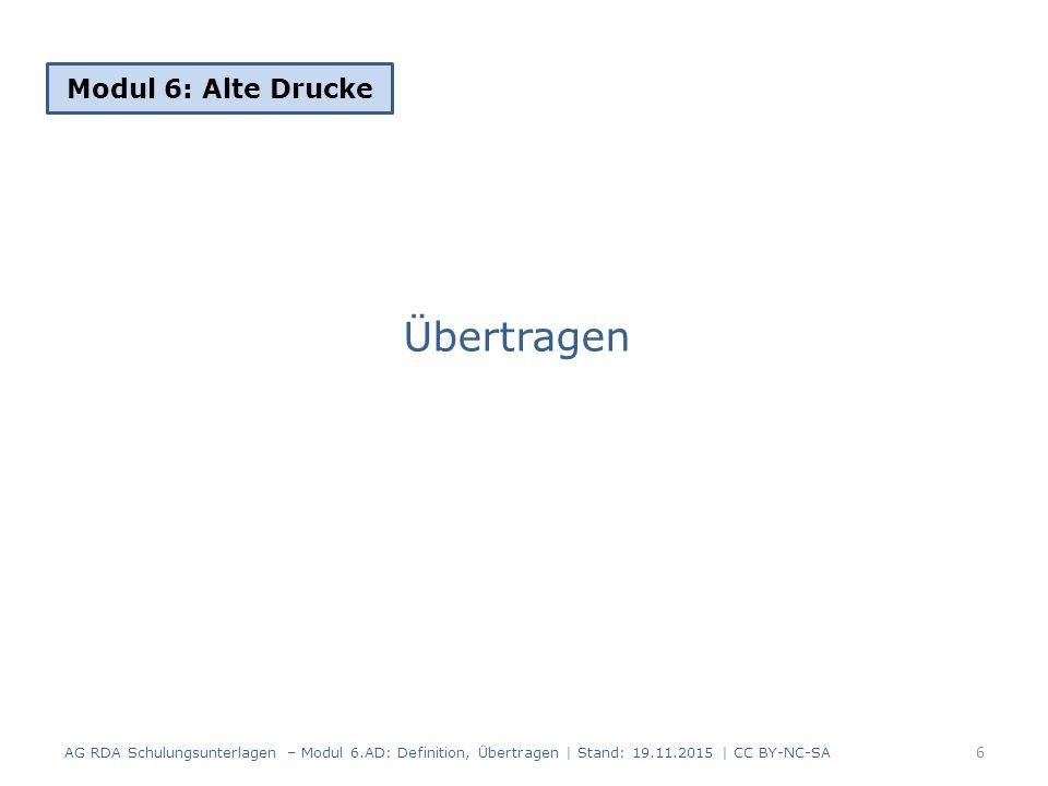 Übertragen Modul 6: Alte Drucke 6 AG RDA Schulungsunterlagen – Modul 6.AD: Definition, Übertragen | Stand: 19.11.2015 | CC BY-NC-SA