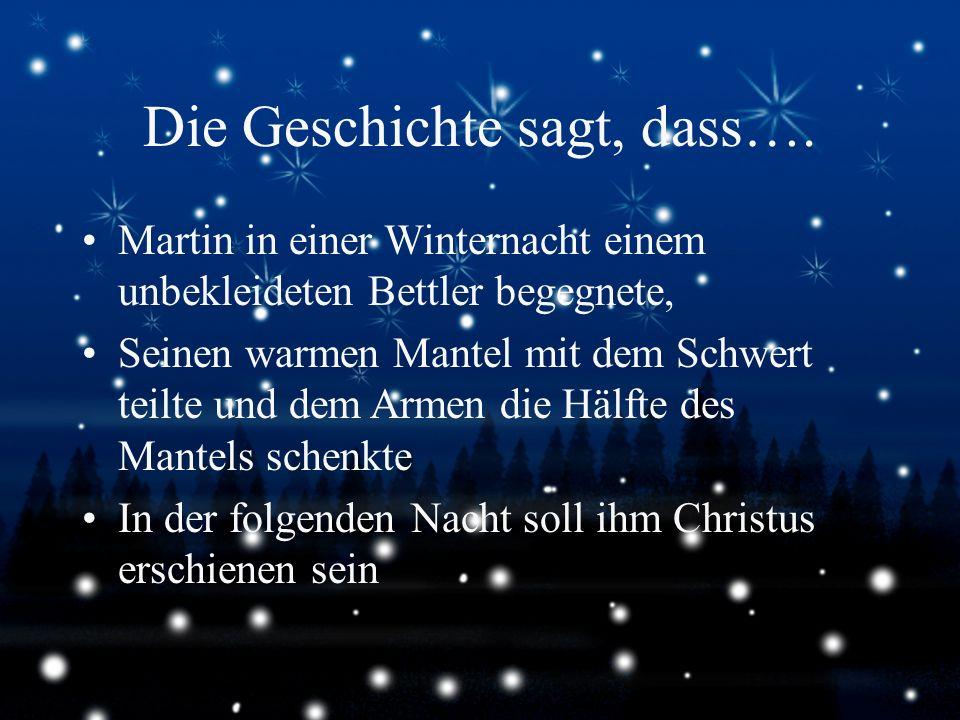 Die Geschichte sagt, dass…. Martin in einer Winternacht einem unbekleideten Bettler begegnete, Seinen warmen Mantel mit dem Schwert teilte und dem Arm