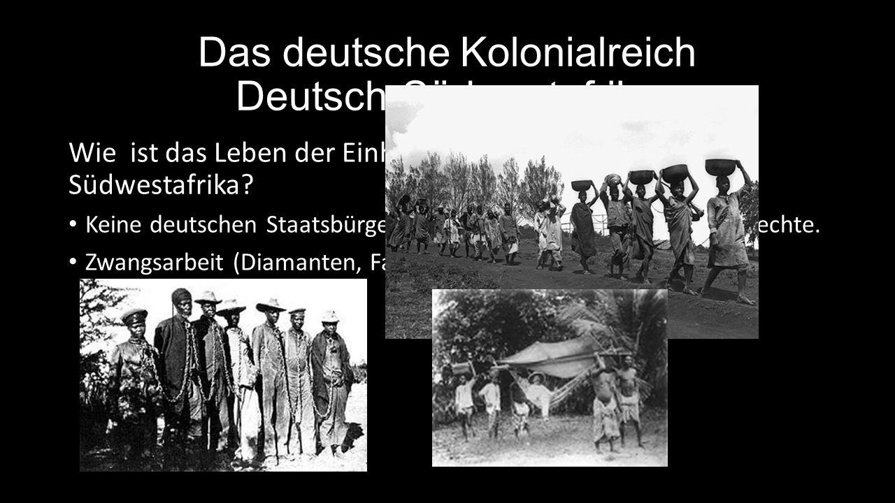 Das deutsche Kolonialreich Deutsch-Südwestafrika Wie ist das Leben der Einheimischen in Deutsch- Südwestafrika.