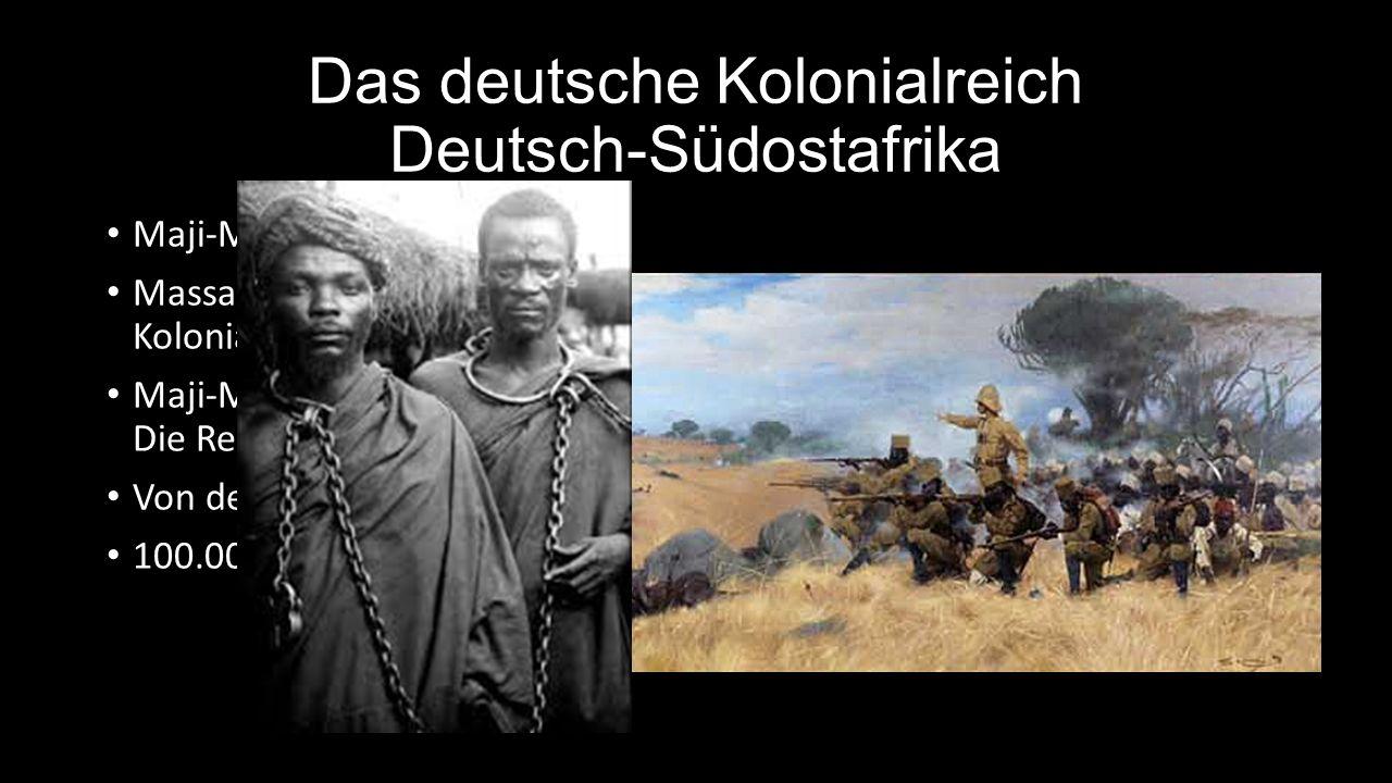Das deutsche Kolonialreich Deutsch-Südostafrika Maji-Maji-Aufstand 1905-07: Massais + andere Stämme rebellieren gegen die deutsche Kolonialherrschaft Maji-Maji = Zauberwasser gegen die Kugeln der Maschinengewehre.
