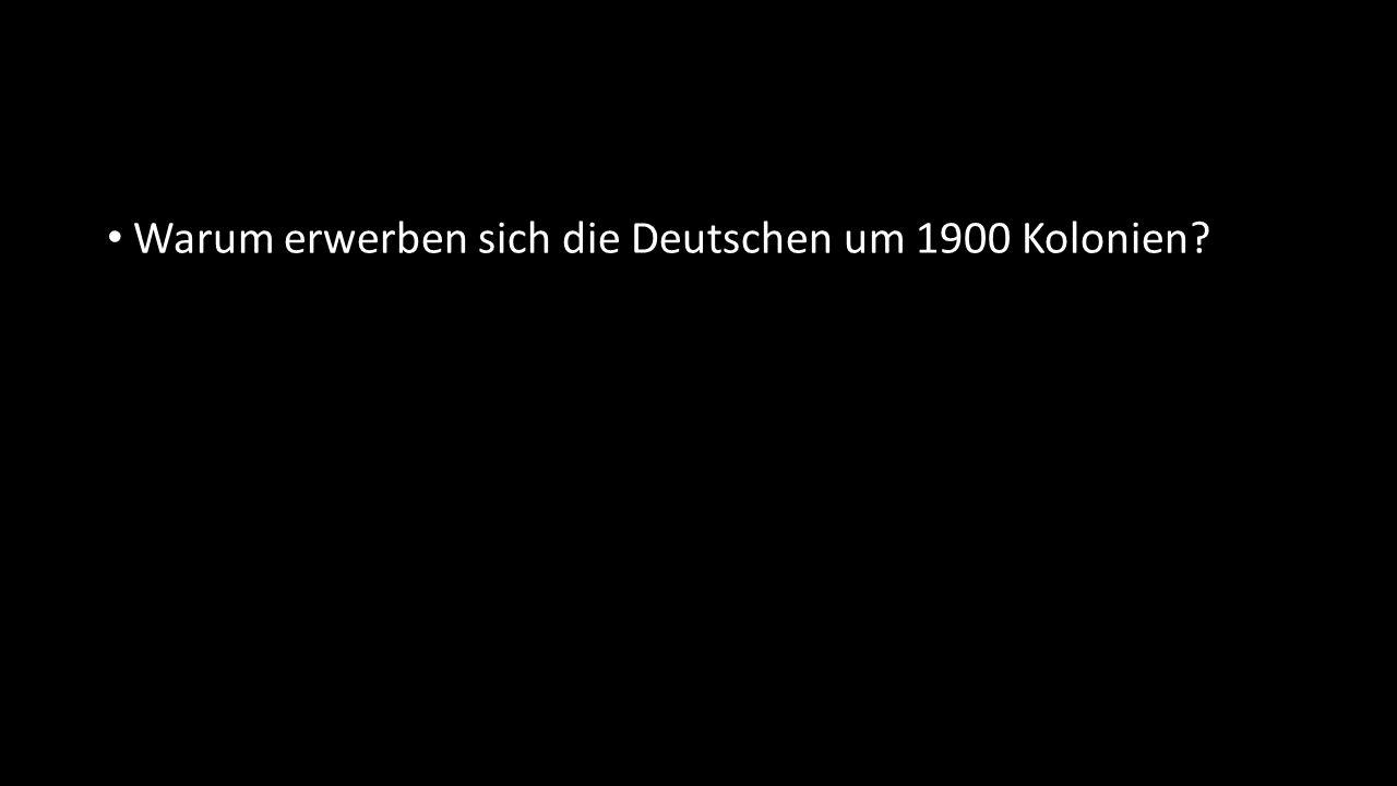 Warum erwerben sich die Deutschen um 1900 Kolonien?