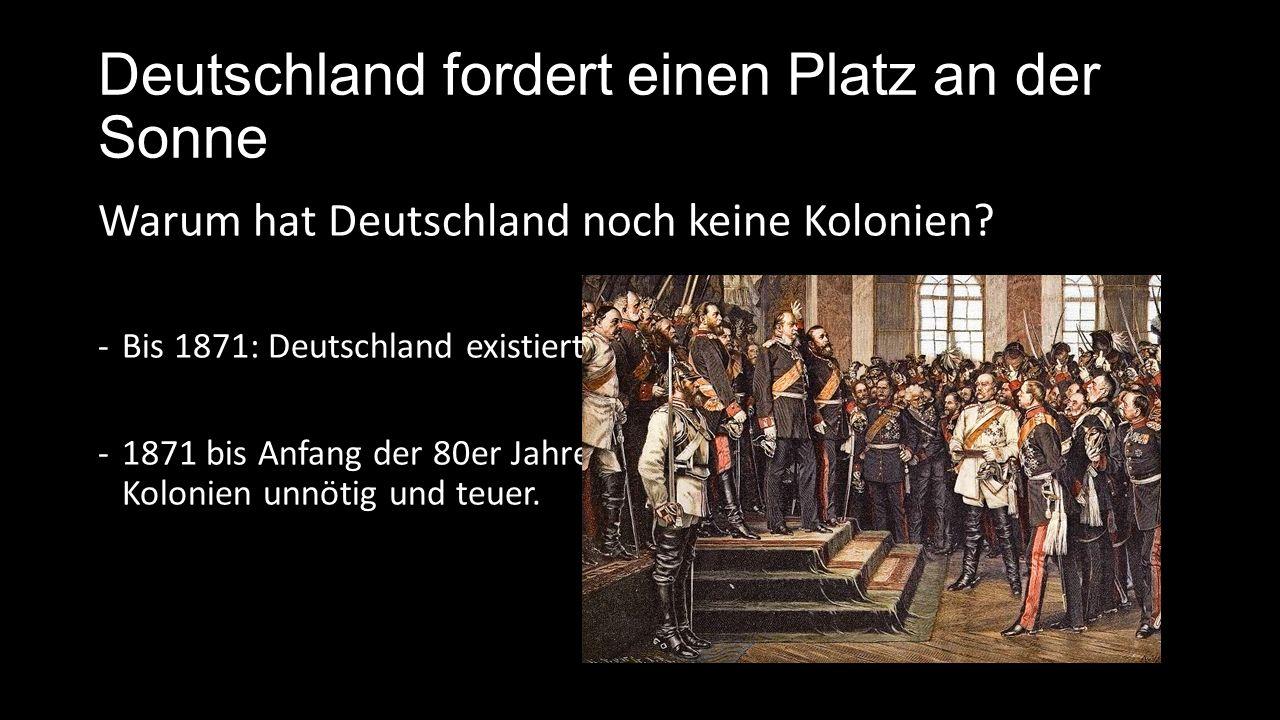 Deutschland fordert einen Platz an der Sonne Warum erwirbt man sich ab 1884 doch Kolonien.
