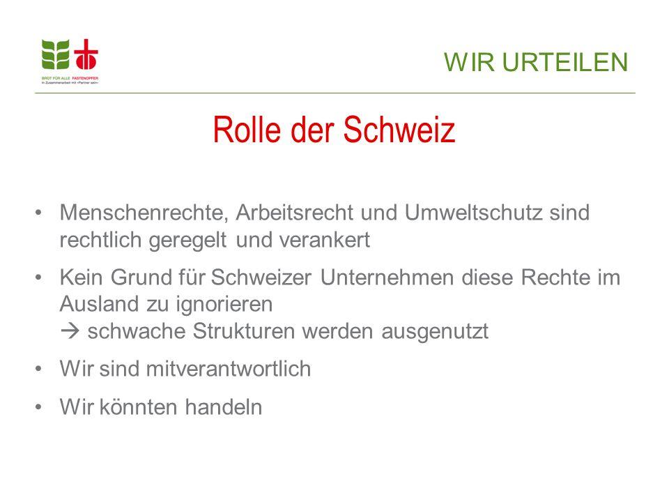 Menschenrechte, Arbeitsrecht und Umweltschutz sind rechtlich geregelt und verankert Kein Grund für Schweizer Unternehmen diese Rechte im Ausland zu ignorieren  schwache Strukturen werden ausgenutzt Wir sind mitverantwortlich Wir könnten handeln Rolle der Schweiz WIR URTEILEN