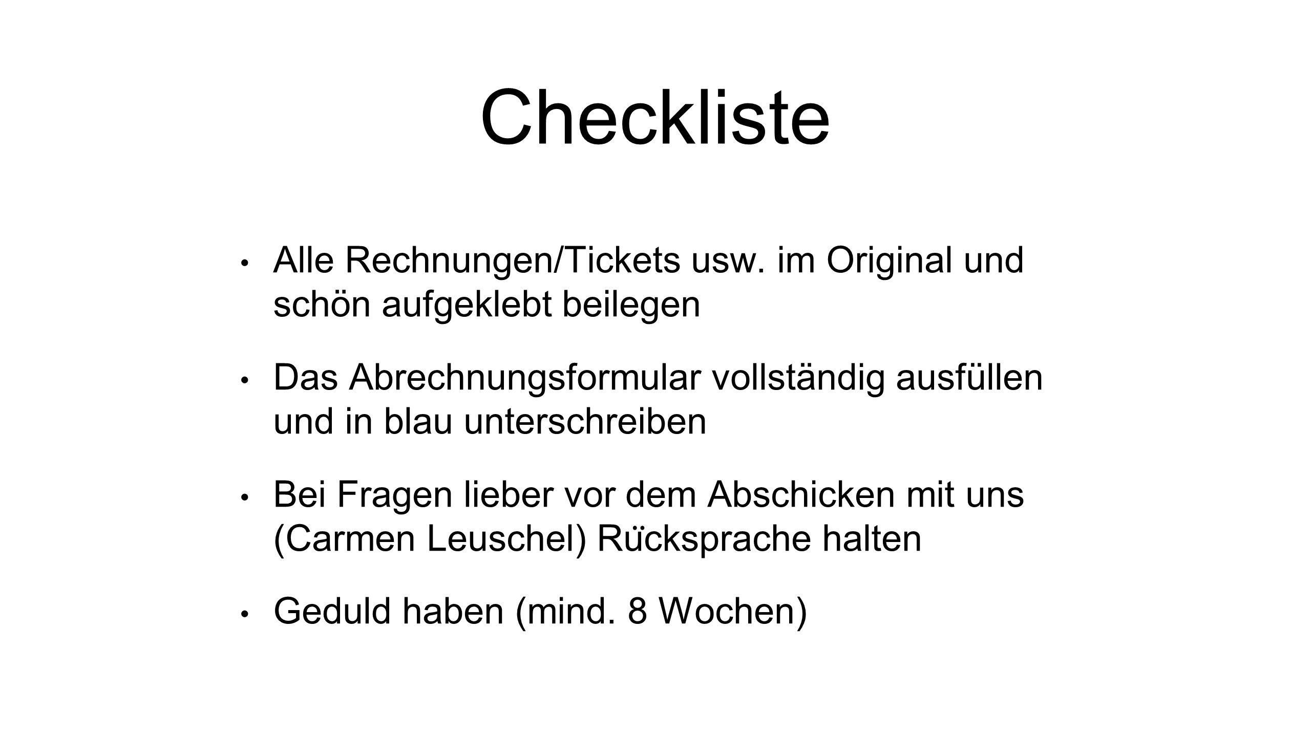 Checkliste Alle Rechnungen/Tickets usw. im Original und schön aufgeklebt beilegen Das Abrechnungsformular vollständig ausfüllen und in blau unterschre