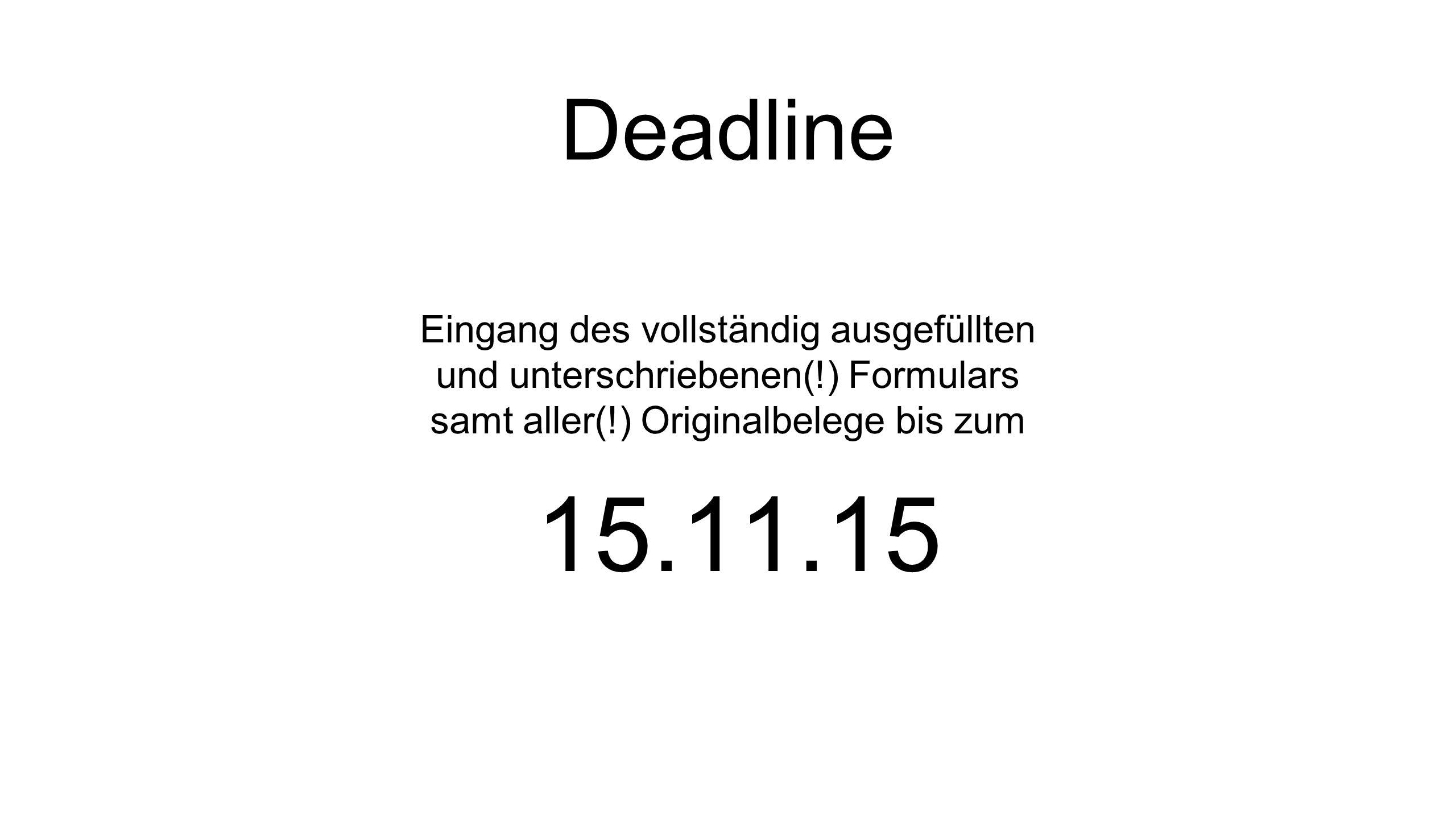 Deadline Eingang des vollständig ausgefüllten und unterschriebenen(!) Formulars samt aller(!) Originalbelege bis zum 15.11.15