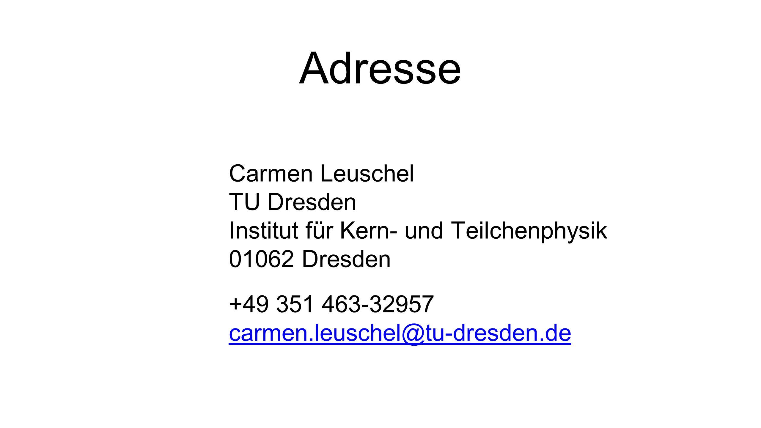 Adresse Carmen Leuschel TU Dresden Institut für Kern- und Teilchenphysik 01062 Dresden +49 351 463-32957 carmen.leuschel@tu-dresden.de carmen.leuschel