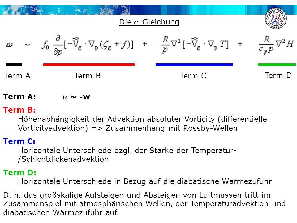 Die -Gleichung Term A:  ~ -w Term B: Höhenabhängigkeit der Advektion absoluter Vorticity (differentielle Vorticityadvektion) => Zusammenhang mit Rossby-Wellen Term C: Horizontale Unterschiede bzgl.