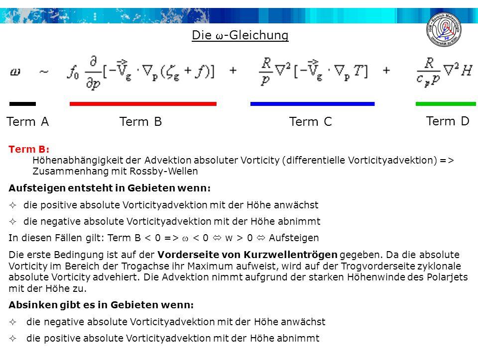 Die -Gleichung Term B: Höhenabhängigkeit der Advektion absoluter Vorticity (differentielle Vorticityadvektion) => Zusammenhang mit Rossby-Wellen Aufsteigen entsteht in Gebieten wenn:  die positive absolute Vorticityadvektion mit der Höhe anwächst  die negative absolute Vorticityadvektion mit der Höhe abnimmt In diesen Fällen gilt: Term B  0  Aufsteigen Die erste Bedingung ist auf der Vorderseite von Kurzwellentrögen gegeben.