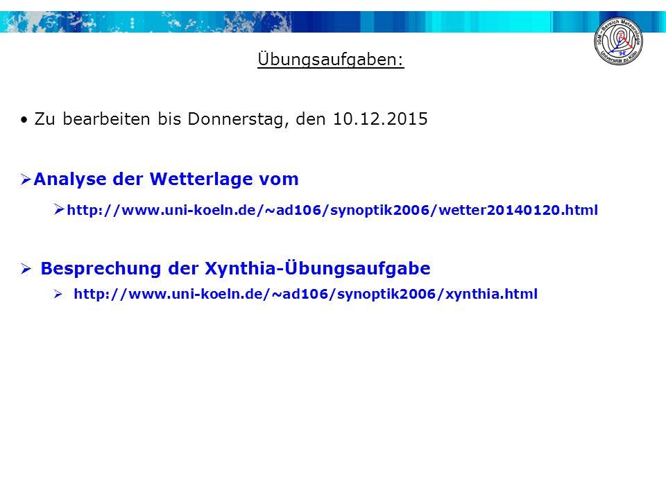 Übungsaufgaben: Zu bearbeiten bis Donnerstag, den 10.12.2015  Analyse der Wetterlage vom  http://www.uni-koeln.de/~ad106/synoptik2006/wetter20140120.html  Besprechung der Xynthia-Übungsaufgabe  http://www.uni-koeln.de/~ad106/synoptik2006/xynthia.html