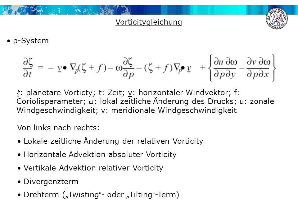 """p-System Vorticitygleichung Von links nach rechts: Lokale zeitliche Änderung der relativen Vorticity Horizontale Advektion absoluter Vorticity Vertikale Advektion relativer Vorticity Divergenzterm Drehterm (""""Twisting - oder """"Tilting -Term) : planetare Vorticty; t: Zeit; v: horizontaler Windvektor; f: Coriolisparameter; : lokal zeitliche Änderung des Drucks; u: zonale Windgeschwindigkeit; v: meridionale Windgeschwindigkeit"""