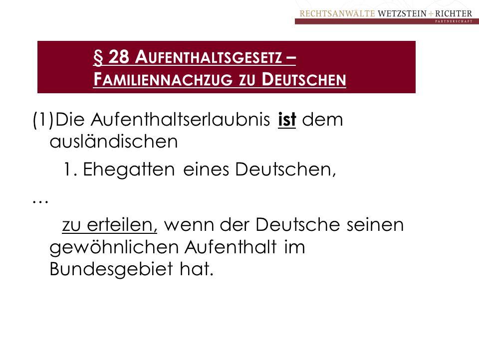 § 28 A UFENTHALTSGESETZ – F AMILIENNACHZUG ZU D EUTSCHEN (1)Die Aufenthaltserlaubnis ist dem ausländischen 1. Ehegatten eines Deutschen, … zu erteilen