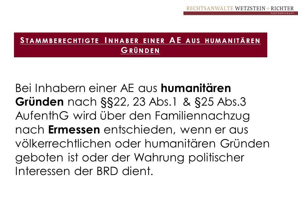 Bei Inhabern einer AE aus humanitären Gründen nach §§22, 23 Abs.1 & §25 Abs.3 AufenthG wird über den Familiennachzug nach Ermessen entschieden, wenn e