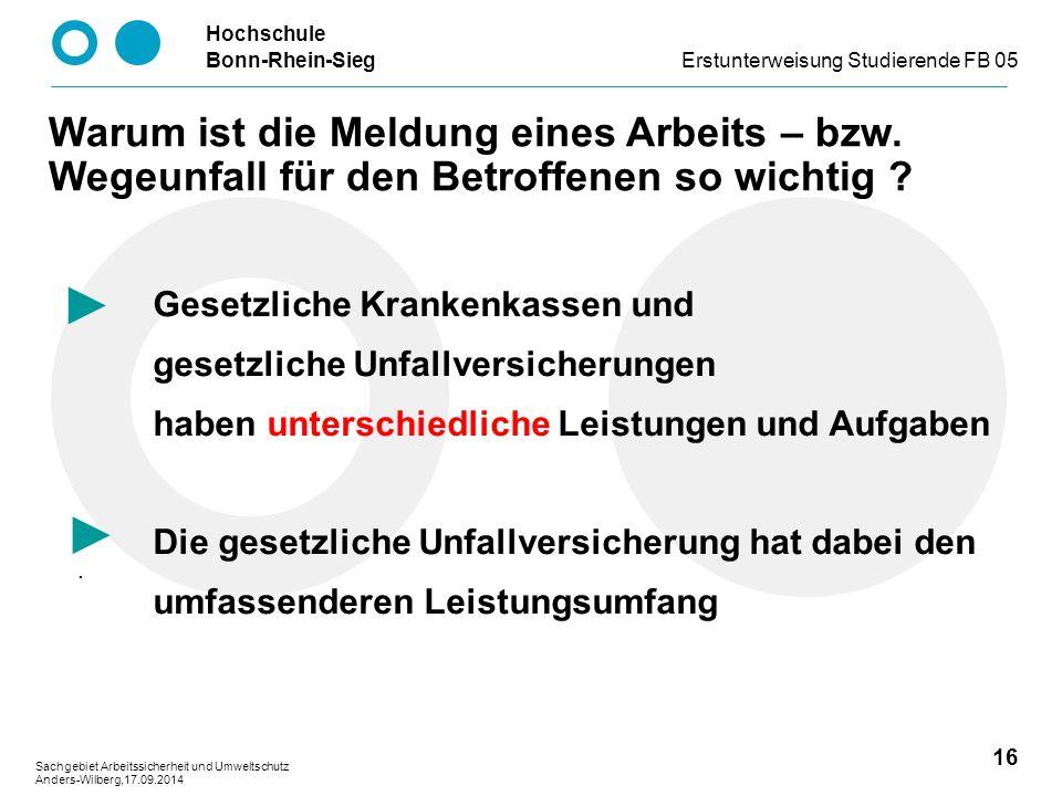 Hochschule Bonn-Rhein-SiegErstunterweisung Studierende FB 05 16 Sachgebiet Arbeitssicherheit und Umweltschutz Anders-Wilberg,17.09.2014 Warum ist die Meldung eines Arbeits – bzw.