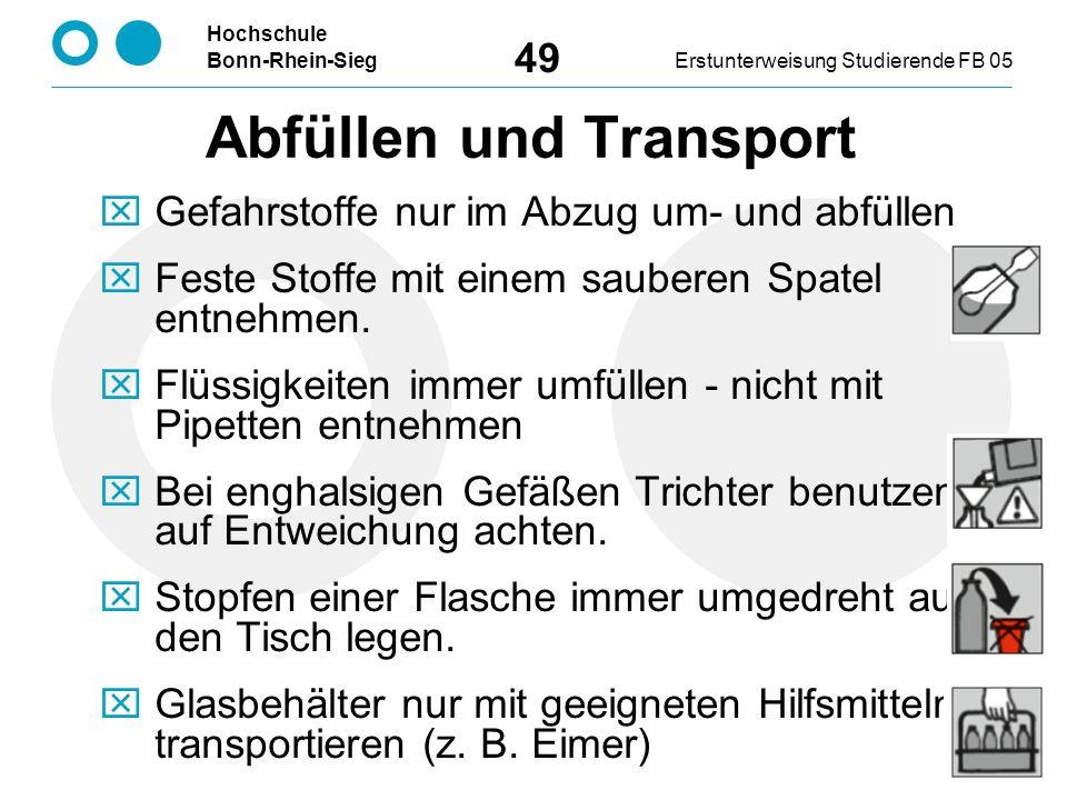 Hochschule Bonn-Rhein-SiegErstunterweisung Studierende FB 05 49 Abfüllen und Transport  Gefahrstoffe nur im Abzug um- und abfüllen  Feste Stoffe mit einem sauberen Spatel entnehmen.