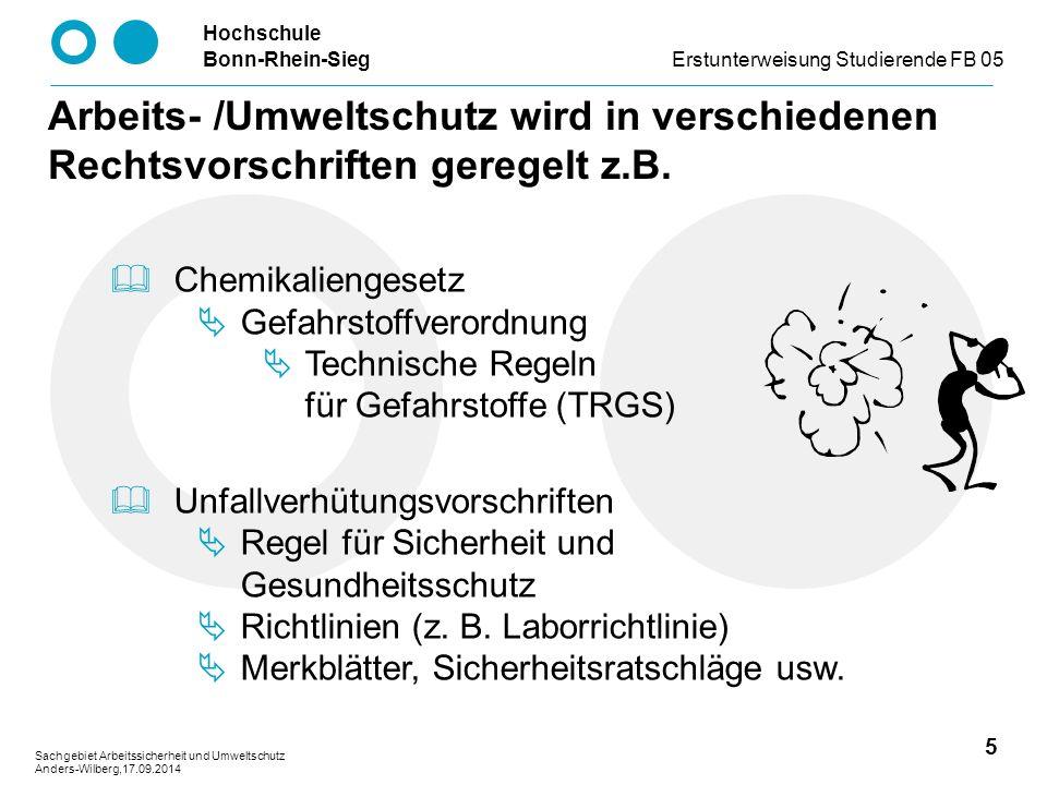 Hochschule Bonn-Rhein-SiegErstunterweisung Studierende FB 05 5 Sachgebiet Arbeitssicherheit und Umweltschutz Anders-Wilberg,17.09.2014 Arbeits- /Umweltschutz wird in verschiedenen Rechtsvorschriften geregelt z.B.