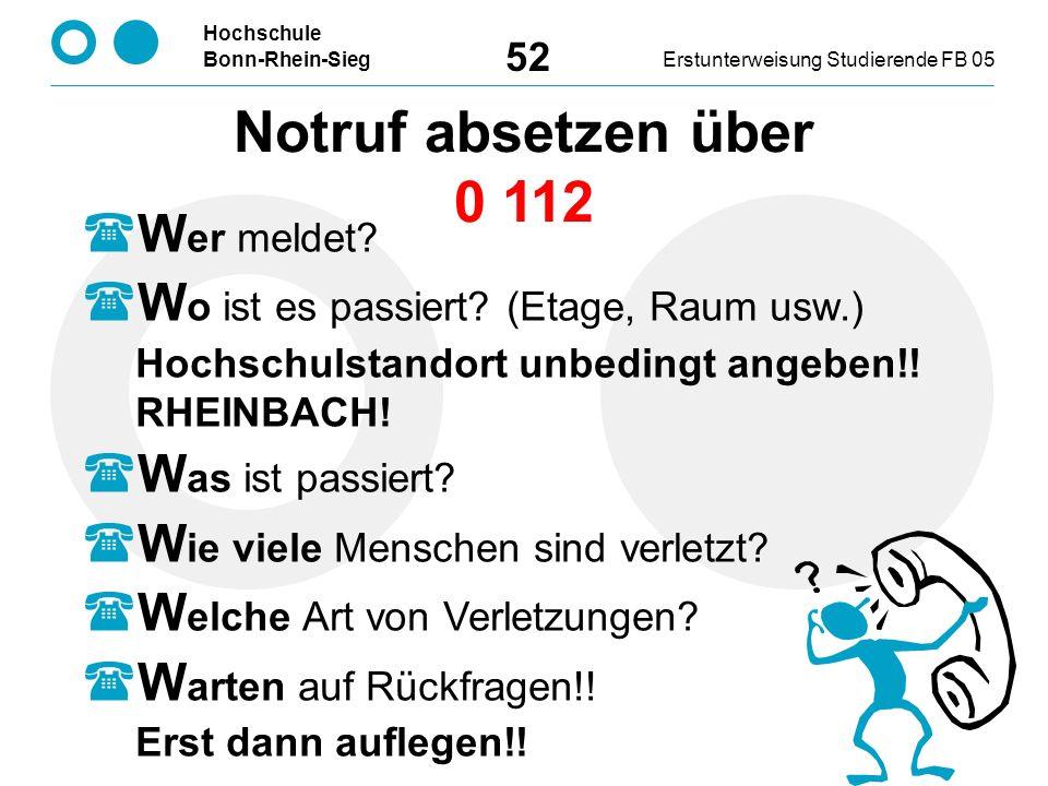 Hochschule Bonn-Rhein-SiegErstunterweisung Studierende FB 05 52 Notruf absetzen über 0 112  W er meldet.