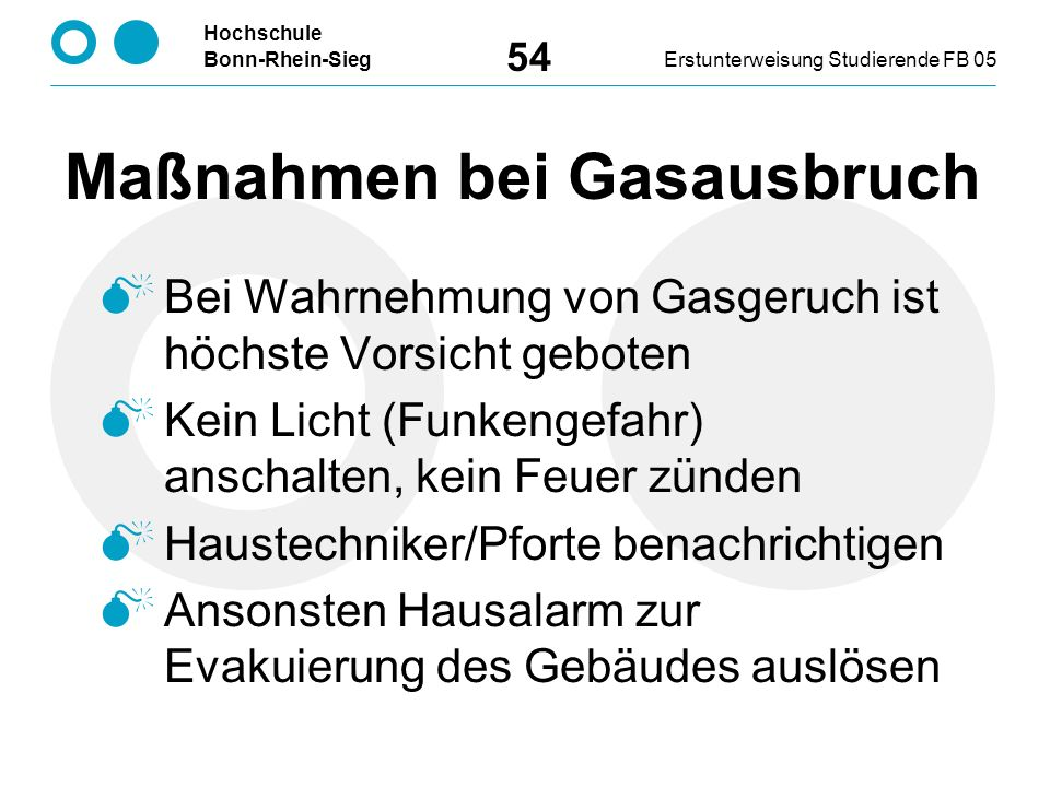 Hochschule Bonn-Rhein-SiegErstunterweisung Studierende FB 05 54 Maßnahmen bei Gasausbruch  Bei Wahrnehmung von Gasgeruch ist höchste Vorsicht geboten  Kein Licht (Funkengefahr) anschalten, kein Feuer zünden  Haustechniker/Pforte benachrichtigen  Ansonsten Hausalarm zur Evakuierung des Gebäudes auslösen
