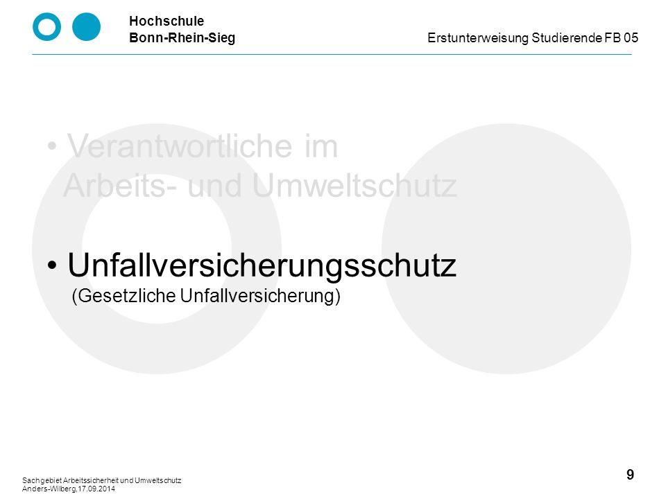 Hochschule Bonn-Rhein-SiegErstunterweisung Studierende FB 05 9 Sachgebiet Arbeitssicherheit und Umweltschutz Anders-Wilberg,17.09.2014 Verantwortliche im Arbeits- und Umweltschutz Unfallversicherungsschutz (Gesetzliche Unfallversicherung)
