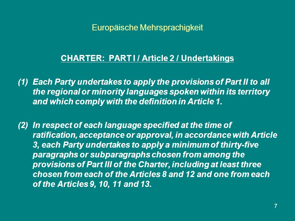 Europäische Mehrsprachigkeit CHARTER: PART I / Article 3 / Practical arrangements (1) Each contracting State shall specify in its instrument of ratification, acceptance or approval, each regional or minority language, or official language which is less widely used on the whole or part of ist territory, to which the paragraphs chosen in accordance with Article 2, paragraph 2, shall apply.
