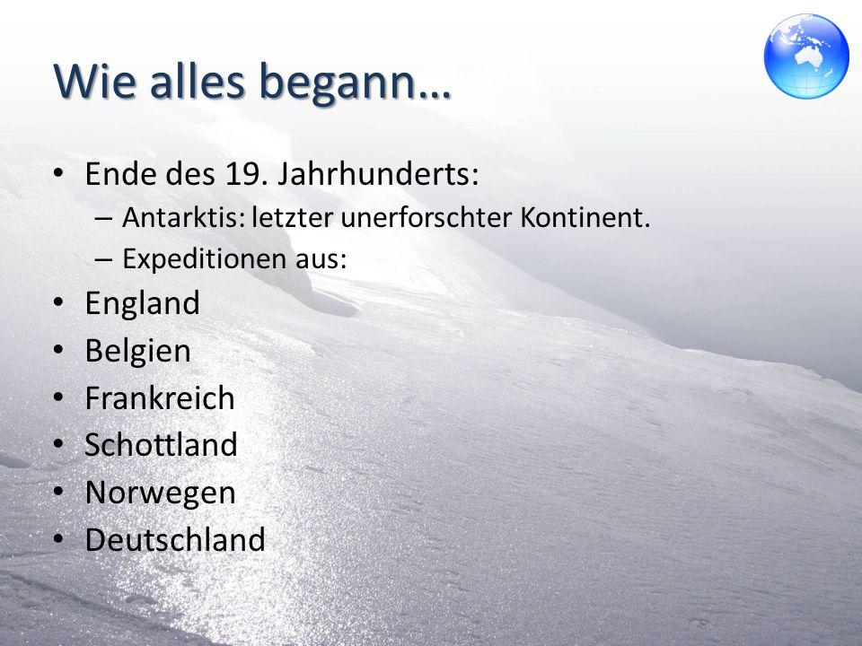 Wie alles begann… Ende des 19. Jahrhunderts: – Antarktis: letzter unerforschter Kontinent. – Expeditionen aus: England Belgien Frankreich Schottland N