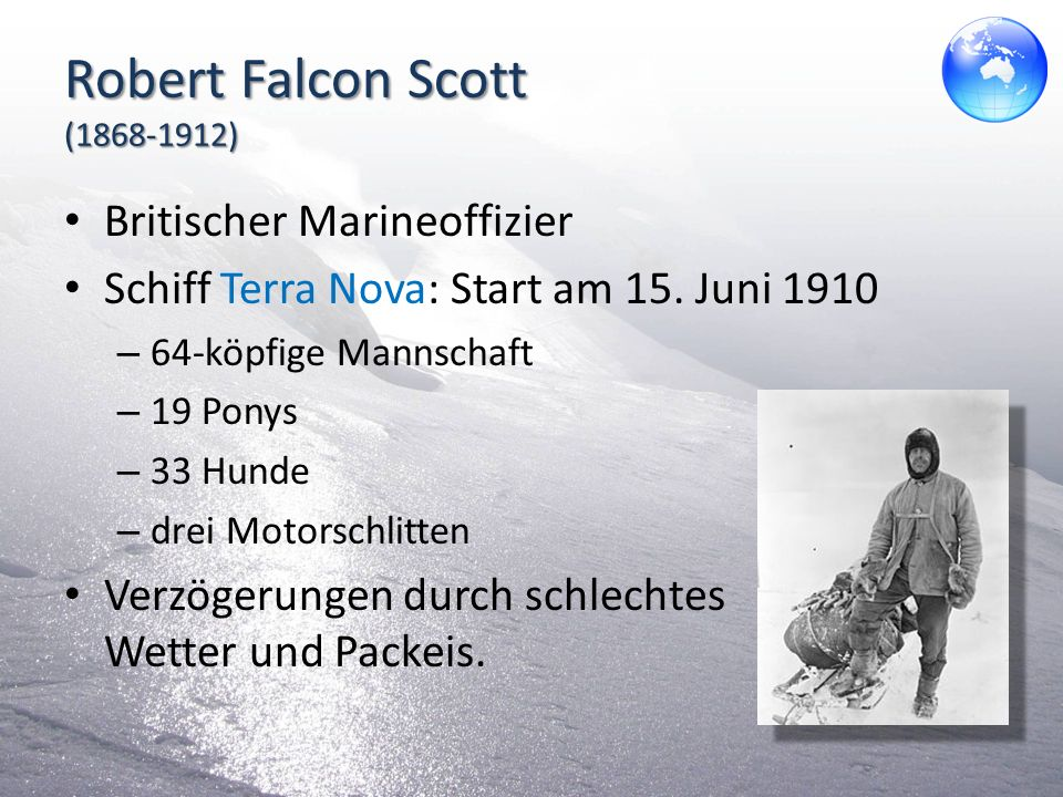 Roald Amundsen (1872 – 1928) Norwegischer Polarforscher Erfolgreiche Expeditionen in Arktis und Antarktis Ursprüngliches Ziel: Nordpol Ändert seine Pläne und will zum Südpol Erreicht Jänner 1911 die Antarktis