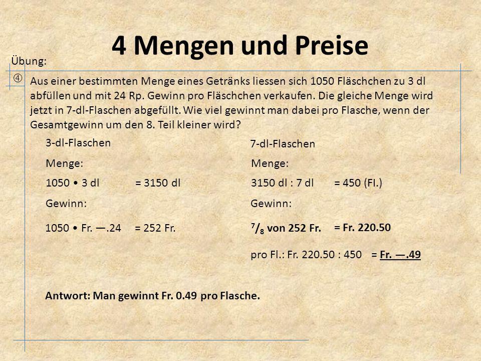 4 Mengen und Preise Übung:  Aus einer bestimmten Menge eines Getränks liessen sich 1050 Fläschchen zu 3 dl abfüllen und mit 24 Rp. Gewinn pro Fläsch