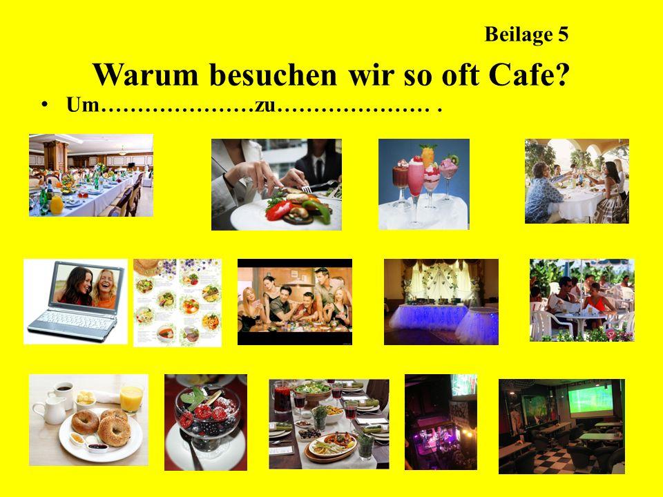 Beilage 5 Warum besuchen wir so oft Cafe? Um…………………zu………………….