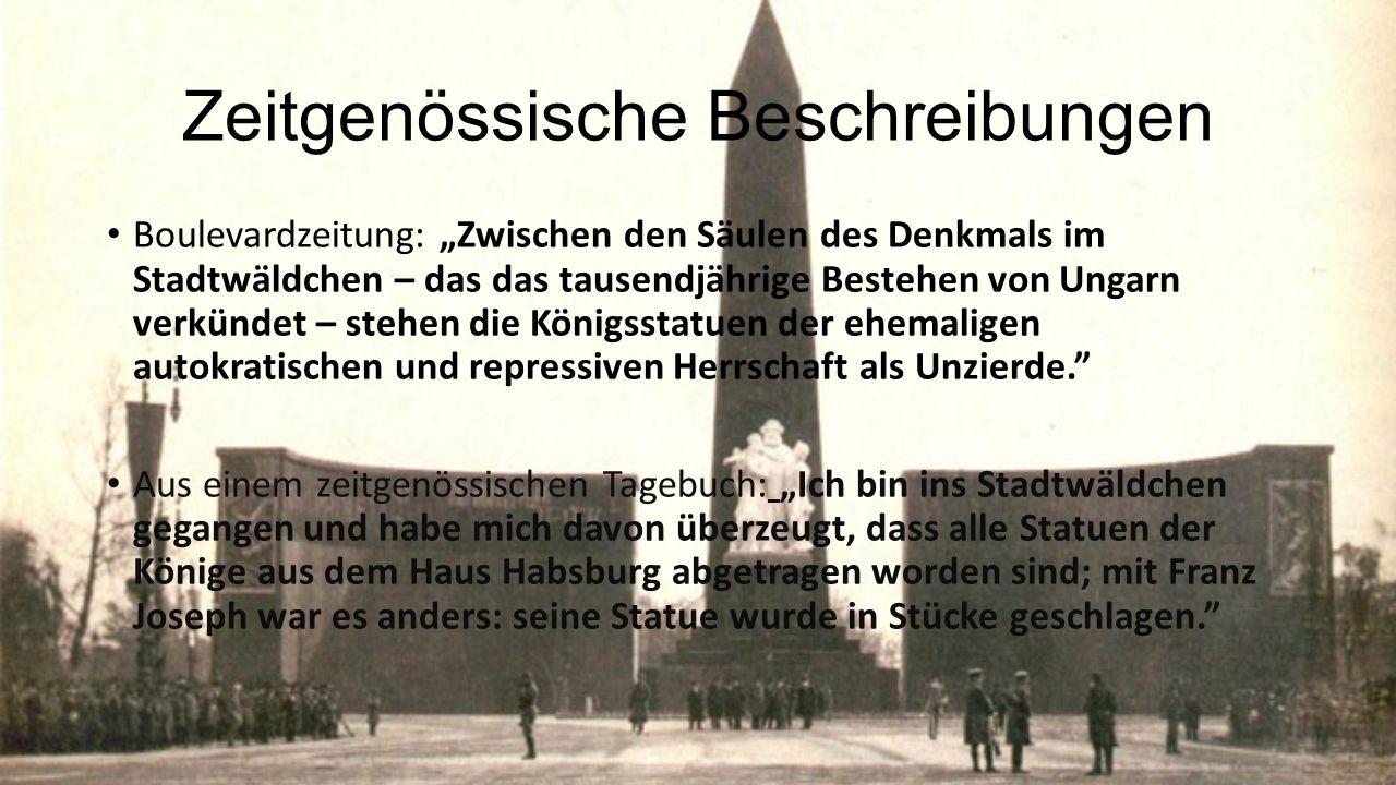 """Zeitgenössische Beschreibungen Boulevardzeitung: """"Zwischen den Säulen des Denkmals im Stadtwäldchen – das das tausendjährige Bestehen von Ungarn verkündet – stehen die Königsstatuen der ehemaligen autokratischen und repressiven Herrschaft als Unzierde. Aus einem zeitgenössischen Tagebuch: """"Ich bin ins Stadtwäldchen gegangen und habe mich davon überzeugt, dass alle Statuen der Könige aus dem Haus Habsburg abgetragen worden sind; mit Franz Joseph war es anders: seine Statue wurde in Stücke geschlagen."""