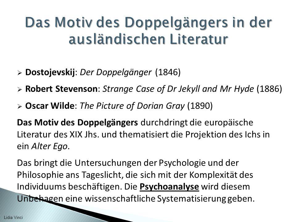  Dostojevskij: Der Doppelgänger (1846)  Robert Stevenson: Strange Case of Dr Jekyll and Mr Hyde (1886)  Oscar Wilde: The Picture of Dorian Gray (1890) Das Motiv des Doppelgängers durchdringt die europäische Literatur des XIX Jhs.