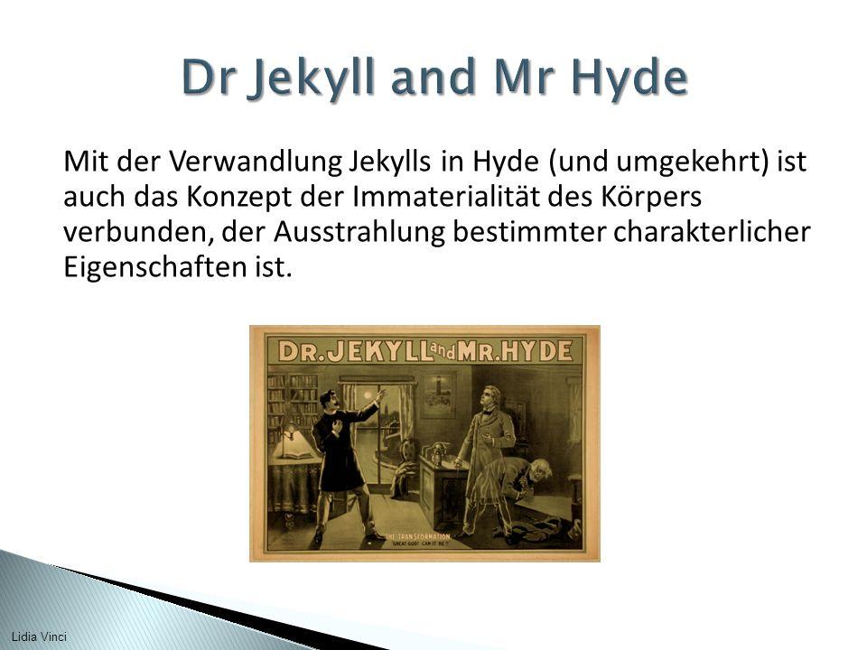 Mit der Verwandlung Jekylls in Hyde (und umgekehrt) ist auch das Konzept der Immaterialität des Körpers verbunden, der Ausstrahlung bestimmter charakterlicher Eigenschaften ist.