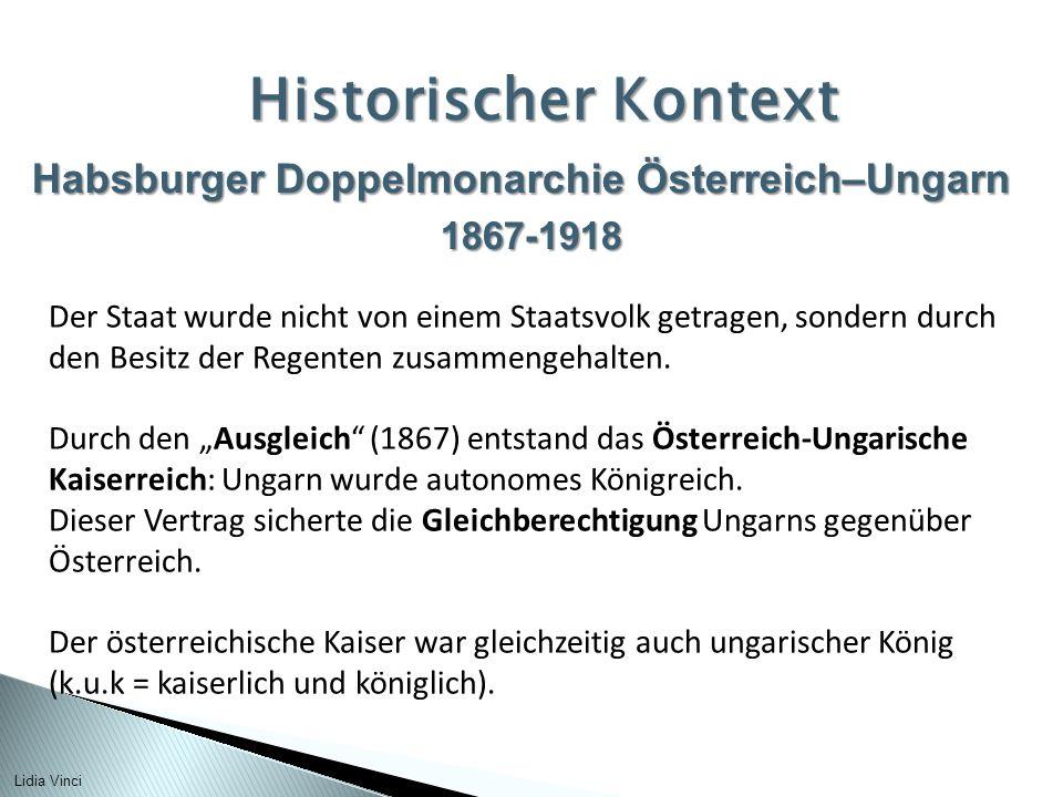 Habsburger Doppelmonarchie Österreich–Ungarn 1867-1918 Historischer Kontext Der Staat wurde nicht von einem Staatsvolk getragen, sondern durch den Besitz der Regenten zusammengehalten.
