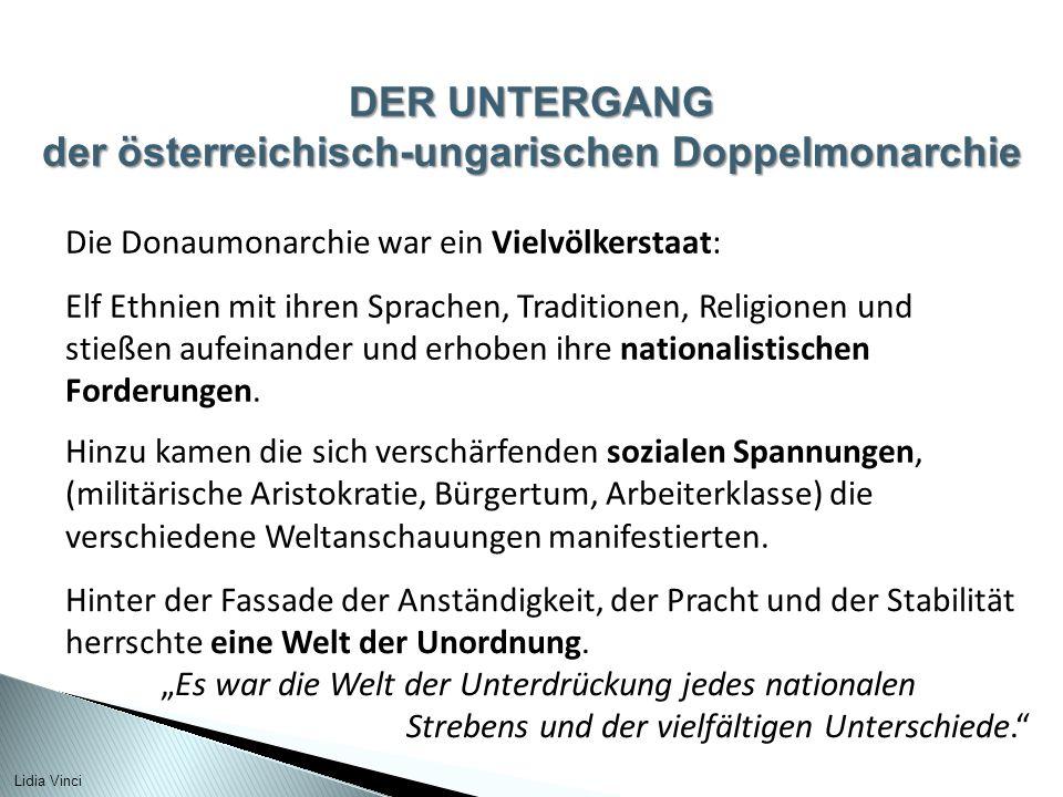 DER UNTERGANG der österreichisch-ungarischen Doppelmonarchie Die Donaumonarchie war ein Vielvölkerstaat: Elf Ethnien mit ihren Sprachen, Traditionen, Religionen und stießen aufeinander und erhoben ihre nationalistischen Forderungen.