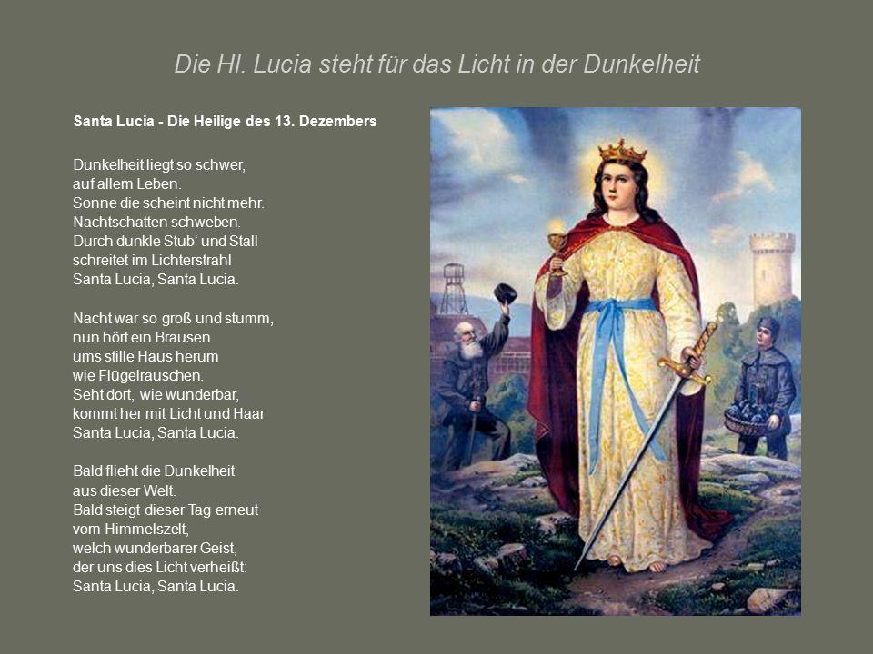 Die Hl. Lucia steht für das Licht in der Dunkelheit Santa Lucia - Die Heilige des 13. Dezembers Dunkelheit liegt so schwer, auf allem Leben. Sonne die